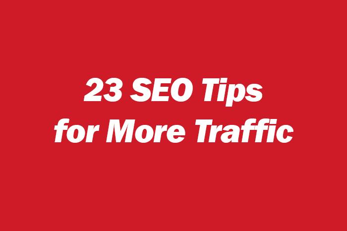 23 Detailed SEO Tips for More Traffic